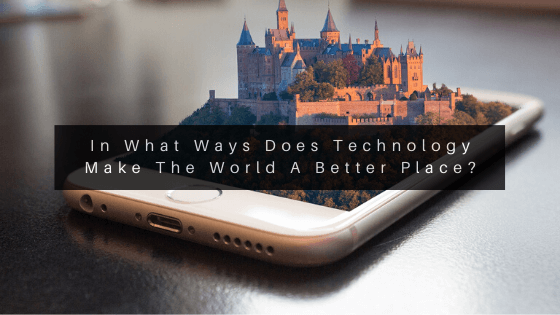 In-What-Ways-Does-Technology-Make-The-World-A-Better-Place