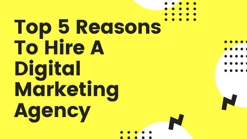 Top 5 Reasons To Hire A Digital Marketing Agency